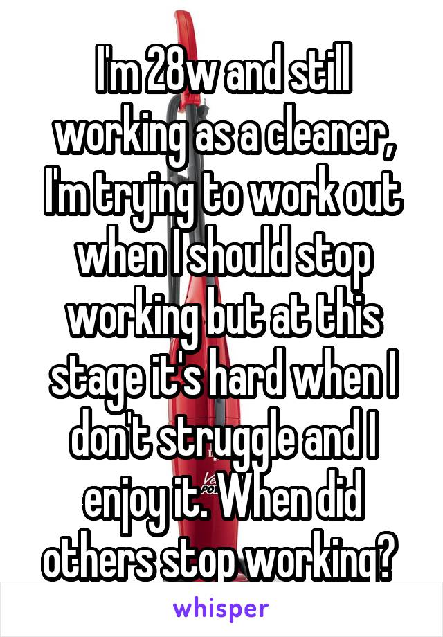 I'm 28w and still working as a cleaner, I'm trying to work out when I should stop working but at this stage it's hard when I don't struggle and I enjoy it. When did others stop working?
