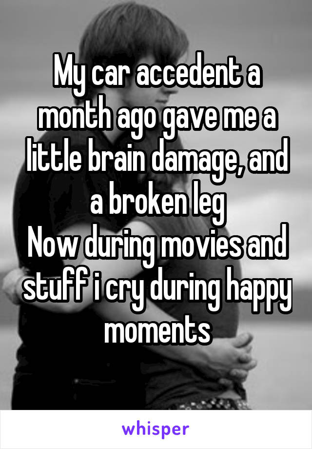 My car accedent a month ago gave me a little brain damage, and a broken leg Now during movies and stuff i cry during happy moments