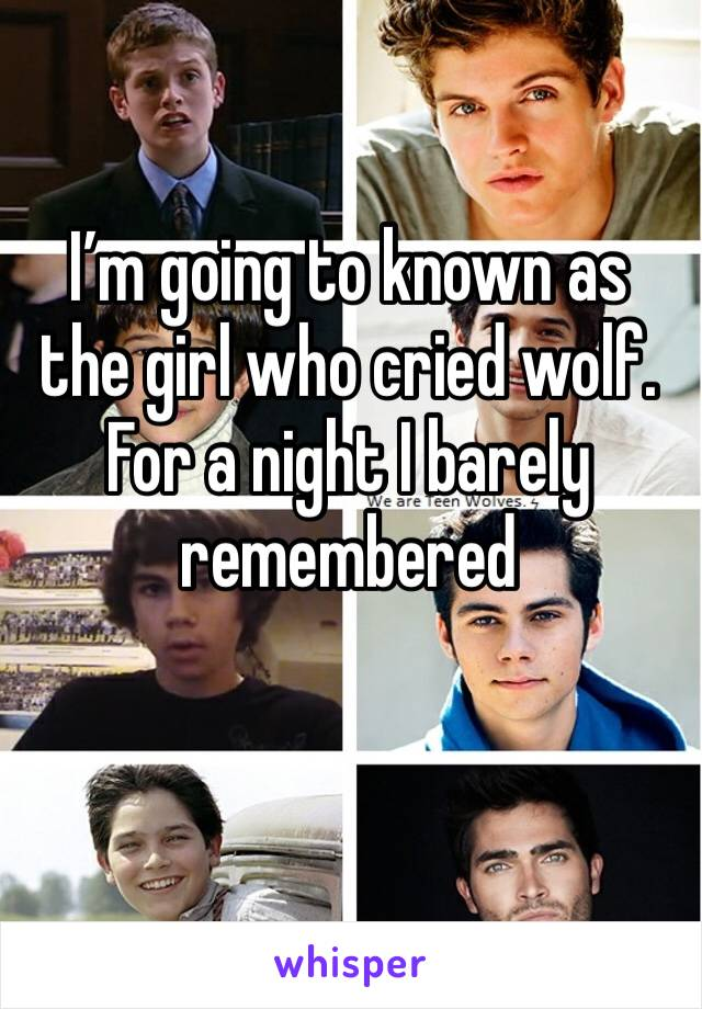 I'm going to known as the girl who cried wolf. For a night I barely remembered