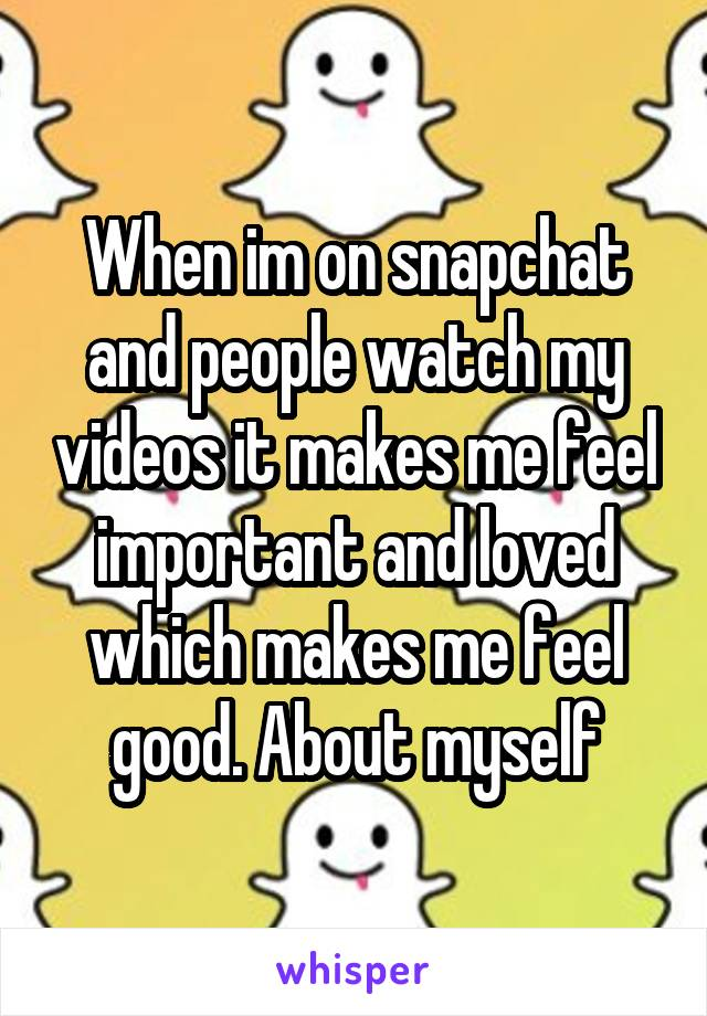 When im on snapchat and people watch my videos it makes me feel important and loved which makes me feel good. About myself