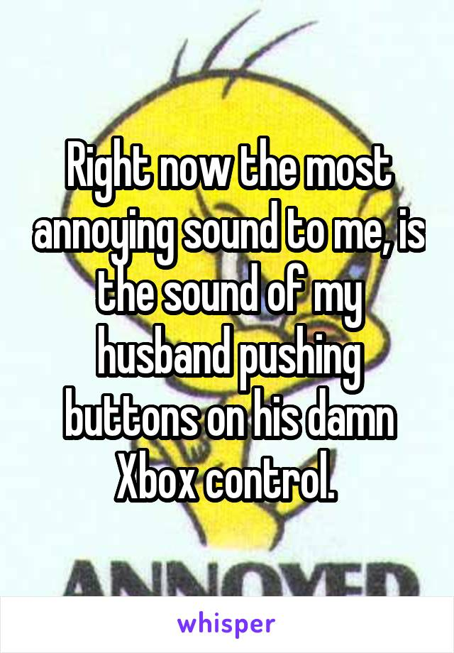 Right now the most annoying sound to me, is the sound of my husband pushing buttons on his damn Xbox control.