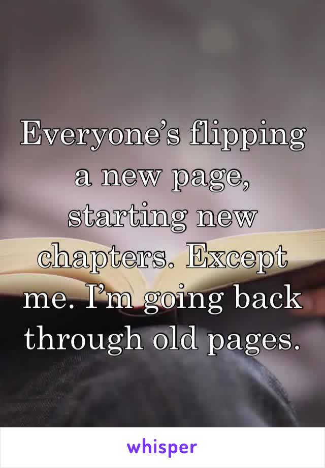 Everyone's flipping a new page, starting new chapters. Except me. I'm going back through old pages.