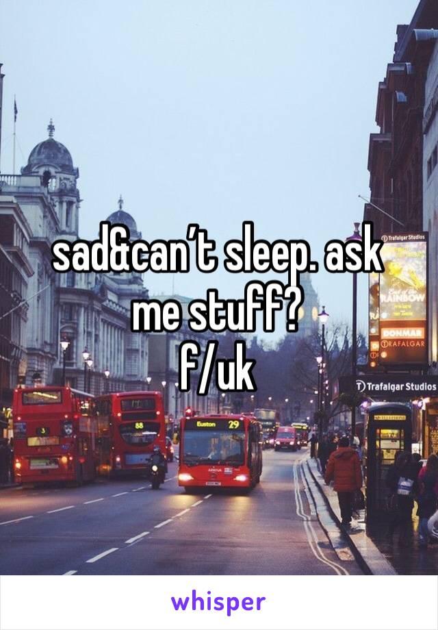 sad&can't sleep. ask me stuff?  f/uk