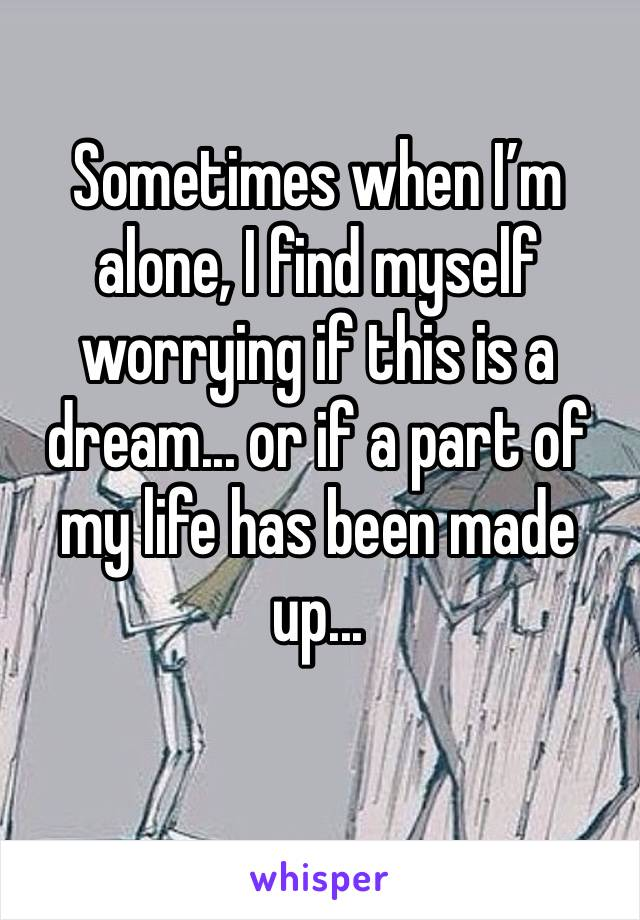 Sometimes when I'm alone, I find myself worrying if this is a dream... or if a part of my life has been made up...