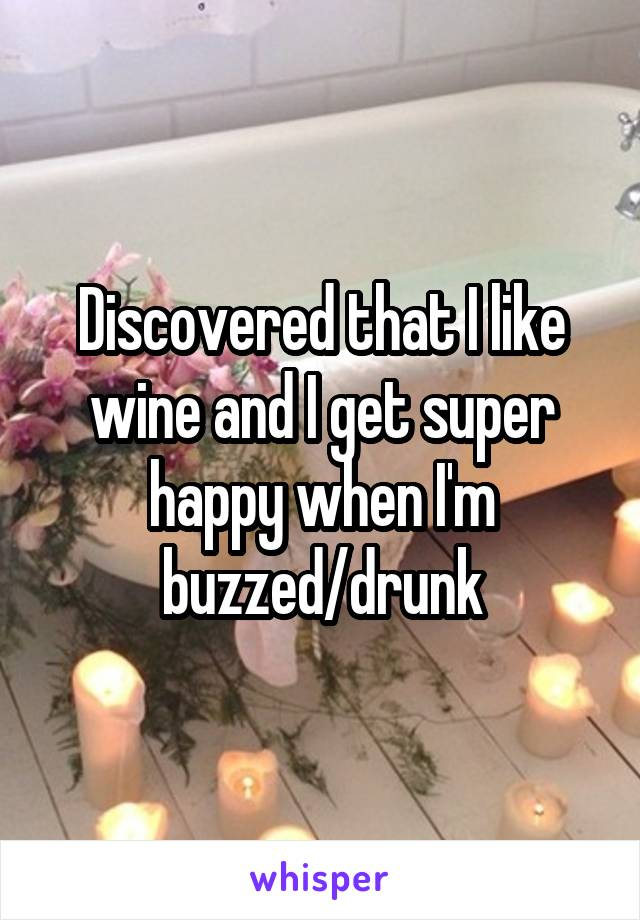 Discovered that I like wine and I get super happy when I'm buzzed/drunk