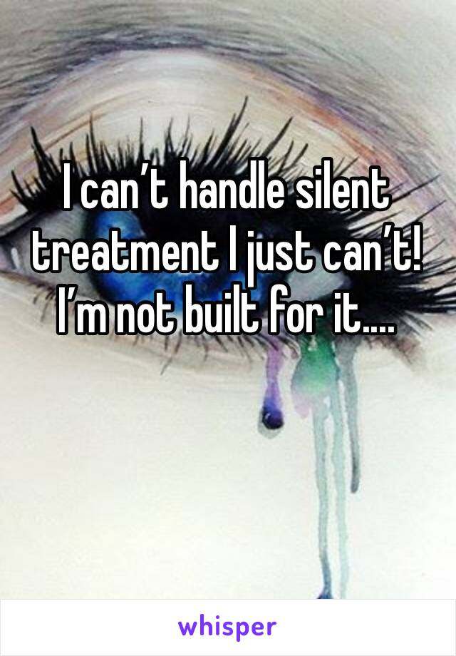 I can't handle silent treatment I just can't! I'm not built for it....