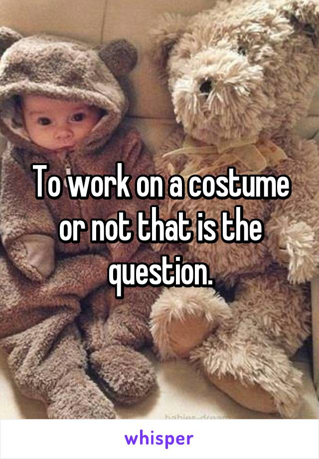 To work on a costume or not that is the question.