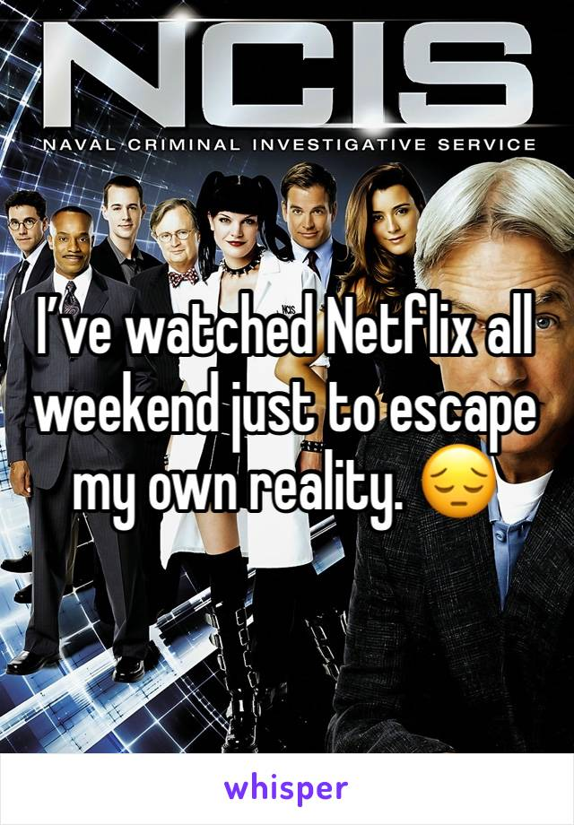 I've watched Netflix all weekend just to escape my own reality. 😔