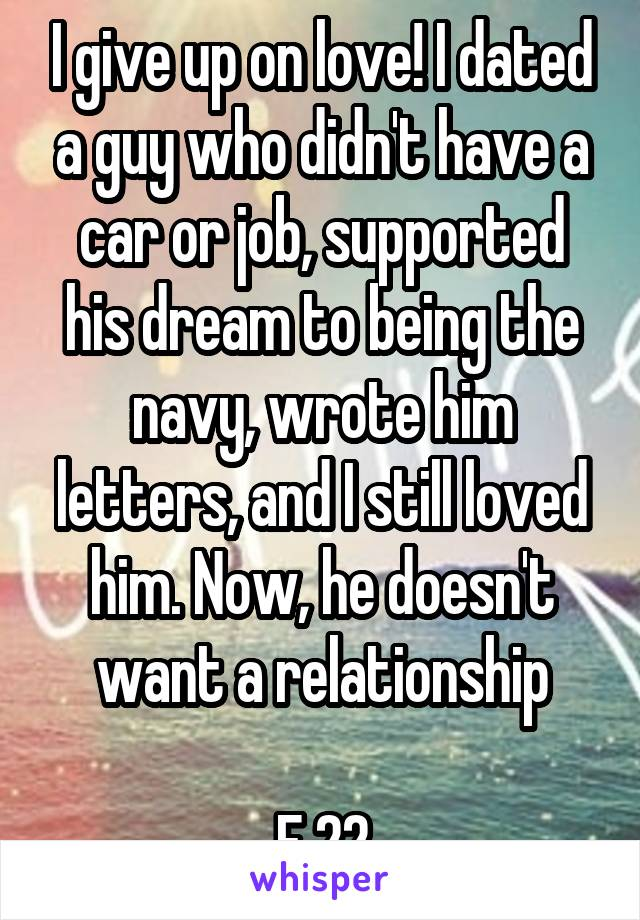 I give up on love! I dated a guy who didn't have a car or job, supported his dream to being the navy, wrote him letters, and I still loved him. Now, he doesn't want a relationship  F 22