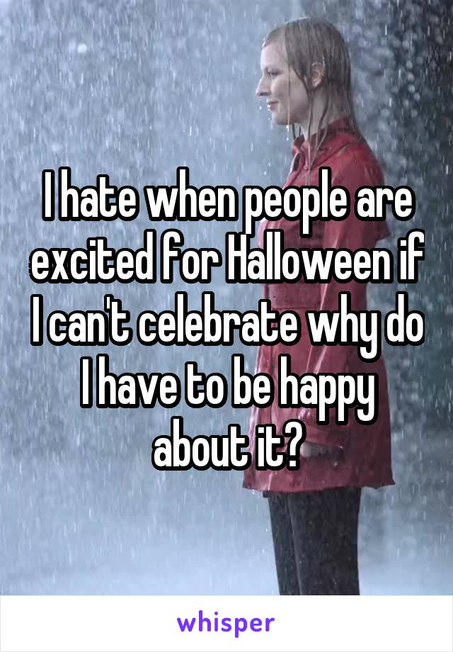 I hate when people are excited for Halloween if I can't celebrate why do I have to be happy about it?