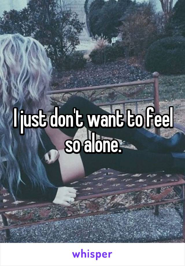 I just don't want to feel so alone.