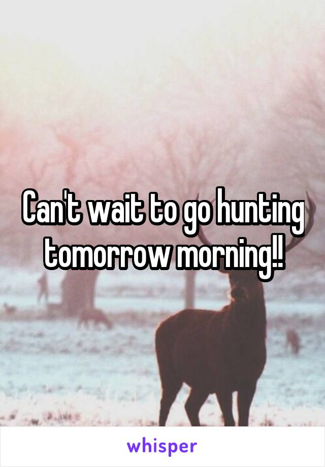 Can't wait to go hunting tomorrow morning!!
