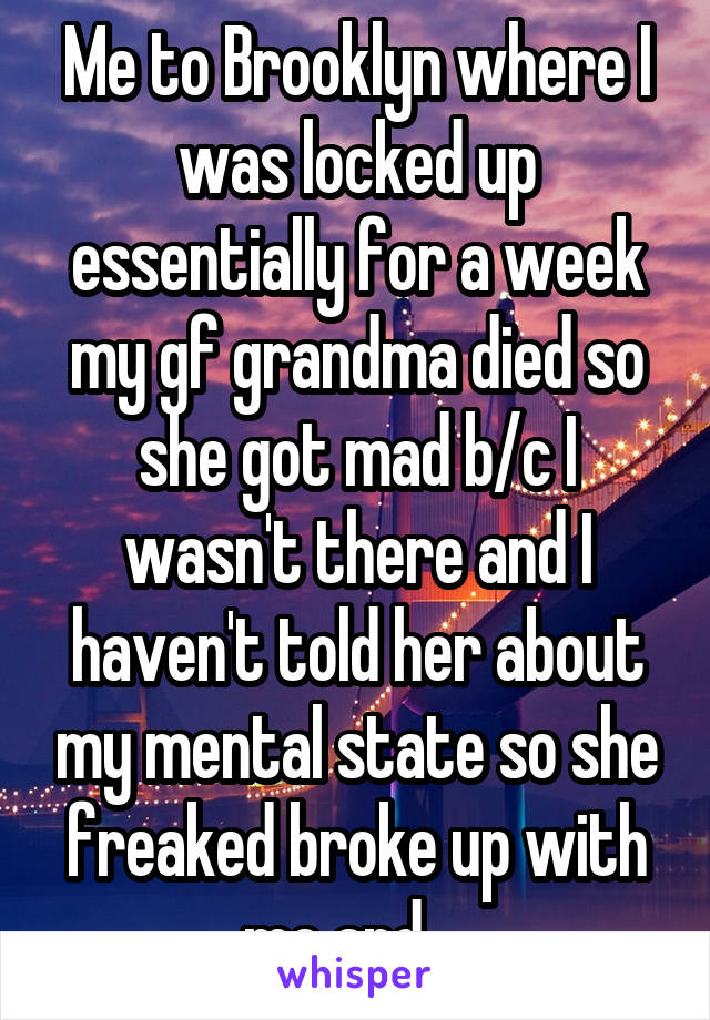 Me to Brooklyn where I was locked up essentially for a week my gf grandma died so she got mad b/c I wasn't there and I haven't told her about my mental state so she freaked broke up with me and ...