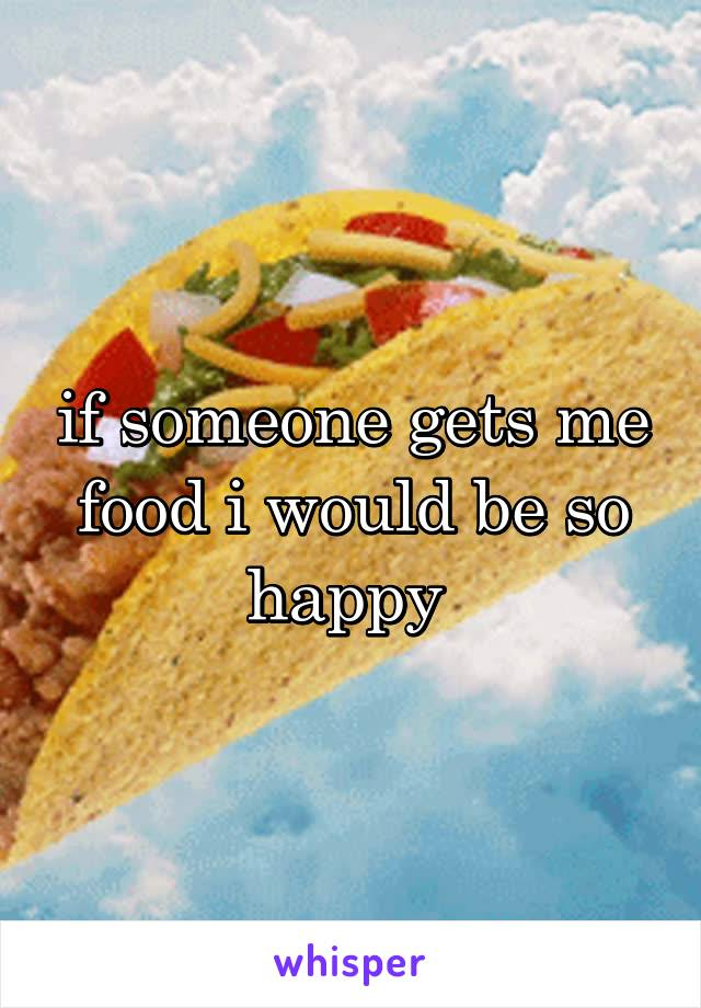 if someone gets me food i would be so happy