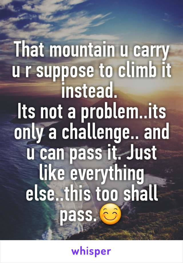 That mountain u carry u r suppose to climb it instead.  Its not a problem..its only a challenge.. and u can pass it. Just like everything else..this too shall pass.😊