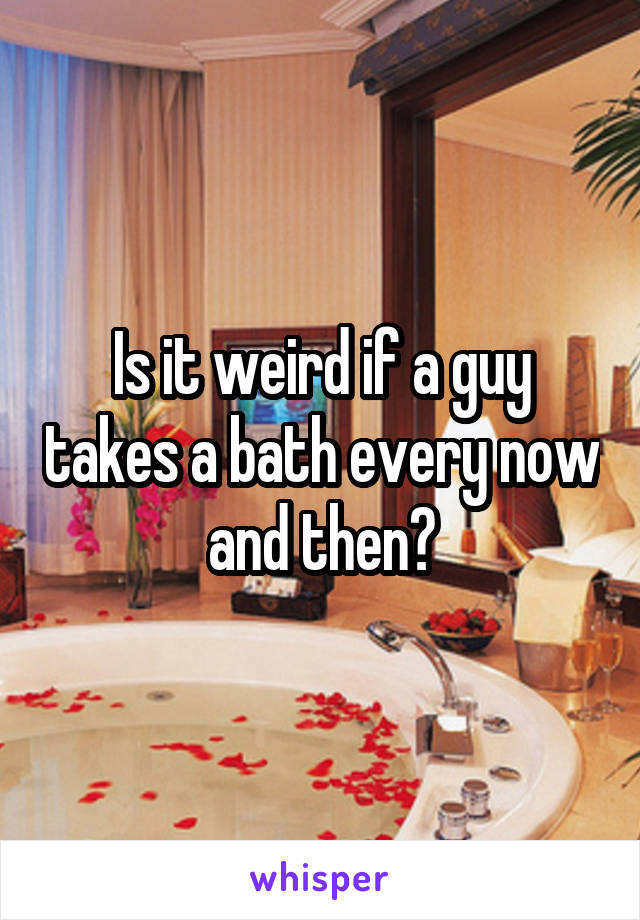 Is it weird if a guy takes a bath every now and then?