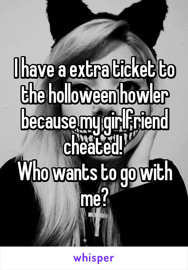I have a extra ticket to the holloween howler because my girlfriend cheated!  Who wants to go with me?