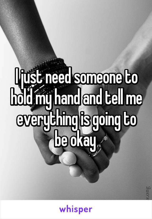 I just need someone to hold my hand and tell me everything is going to be okay