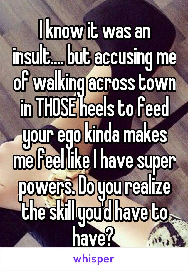 I know it was an insult.... but accusing me of walking across town in THOSE heels to feed your ego kinda makes me feel like I have super powers. Do you realize the skill you'd have to have?