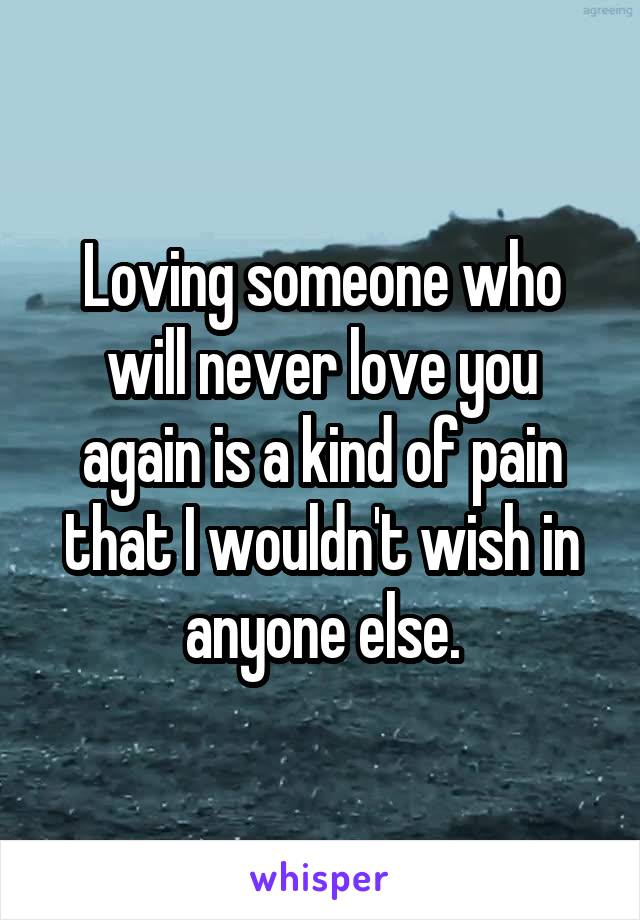 Loving someone who will never love you again is a kind of pain that I wouldn't wish in anyone else.