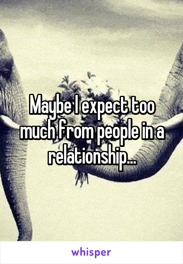 Maybe I expect too much from people in a relationship...
