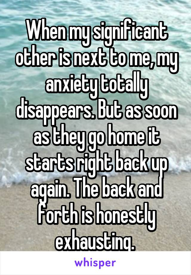 When my significant other is next to me, my anxiety totally disappears. But as soon as they go home it starts right back up again. The back and forth is honestly exhausting.