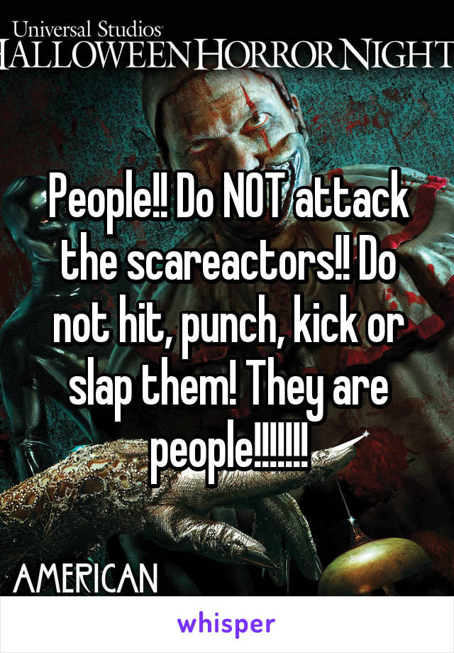People!! Do NOT attack the scareactors!! Do not hit, punch, kick or slap them! They are people!!!!!!!