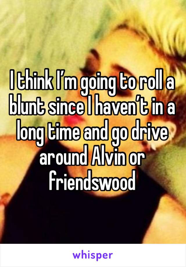 I think I'm going to roll a blunt since I haven't in a long time and go drive around Alvin or friendswood