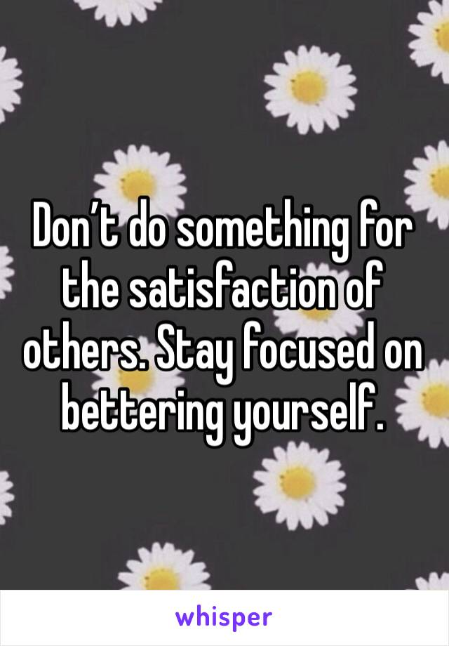 Don't do something for the satisfaction of others. Stay focused on bettering yourself.