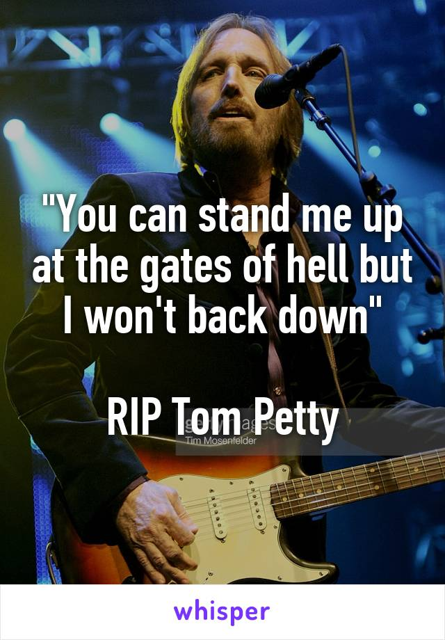 """""""You can stand me up at the gates of hell but I won't back down""""  RIP Tom Petty"""