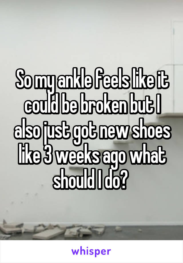 So my ankle feels like it could be broken but I also just got new shoes like 3 weeks ago what should I do?