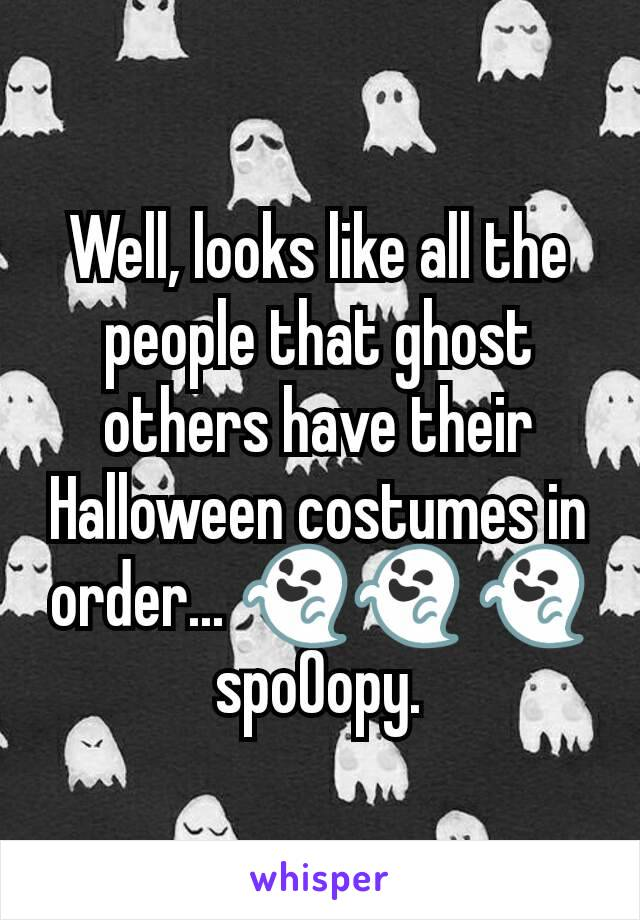 Well, looks like all the people that ghost others have their Halloween costumes in order... 👻👻 👻 spo0opy.