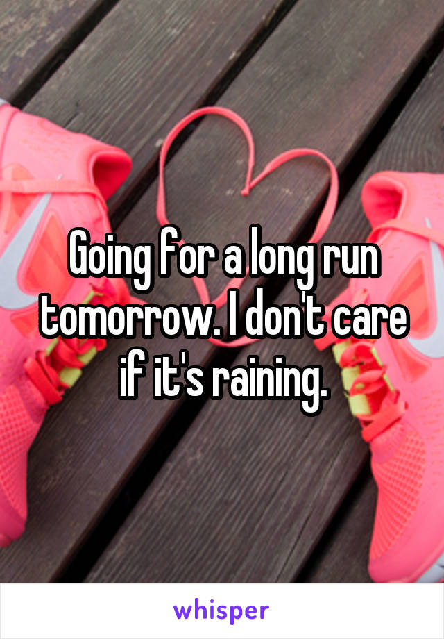 Going for a long run tomorrow. I don't care if it's raining.