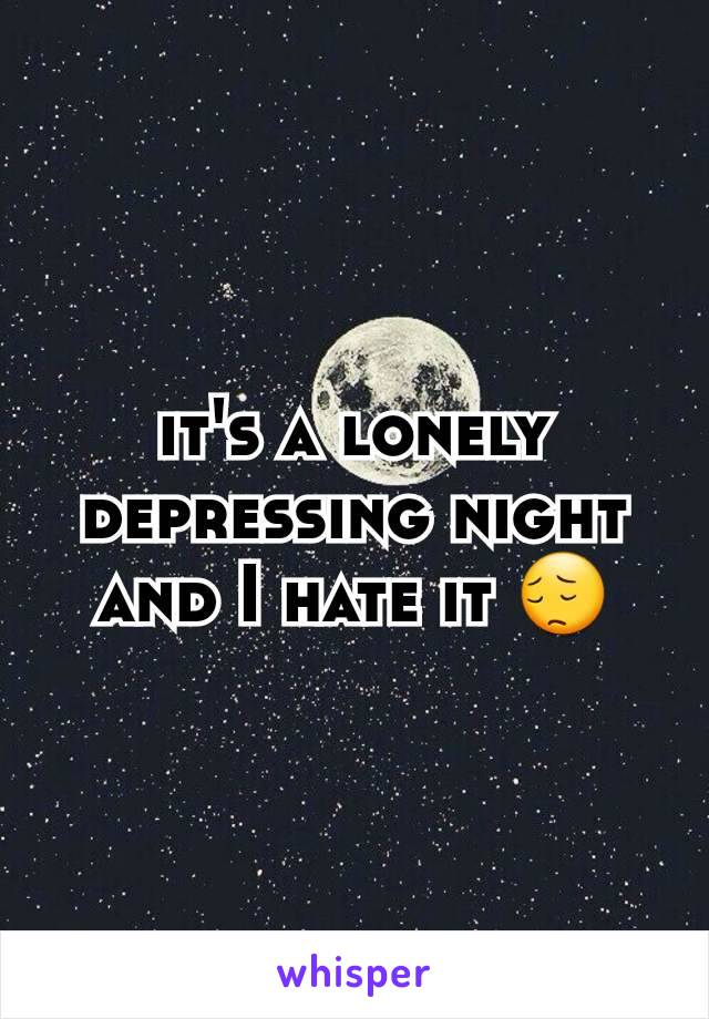 it's a lonely depressing night and I hate it 😔