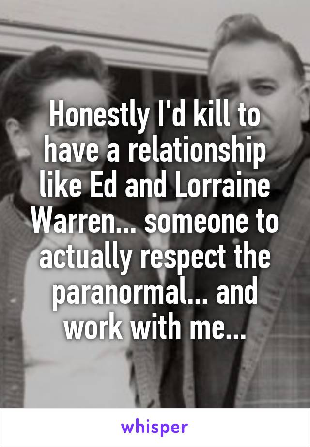 Honestly I'd kill to have a relationship like Ed and Lorraine Warren... someone to actually respect the paranormal... and work with me...
