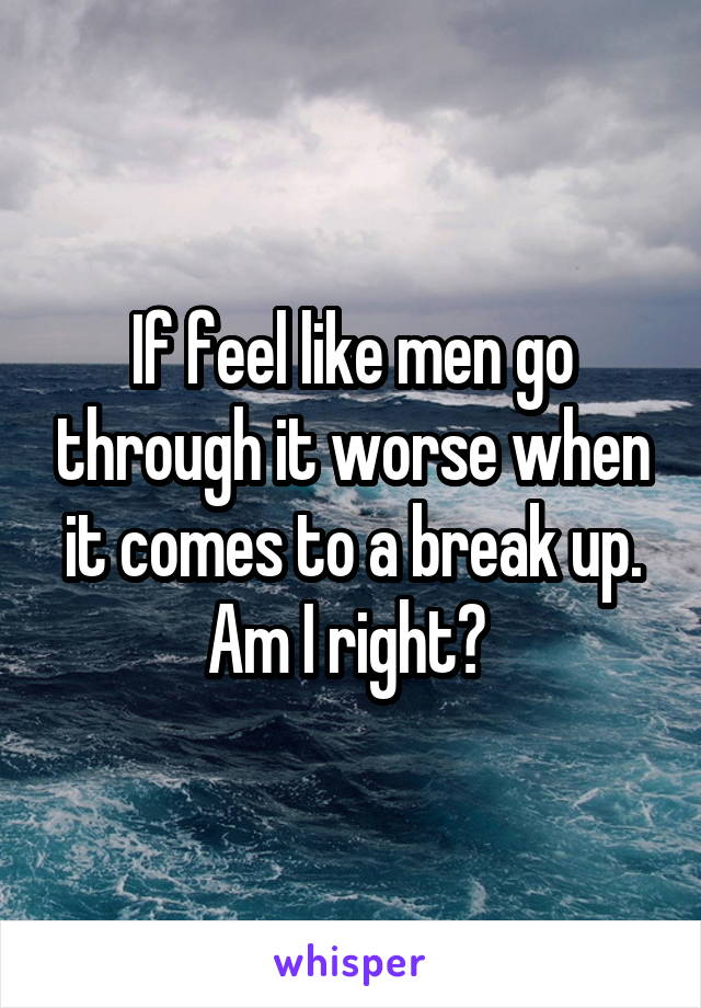 If feel like men go through it worse when it comes to a break up. Am I right?