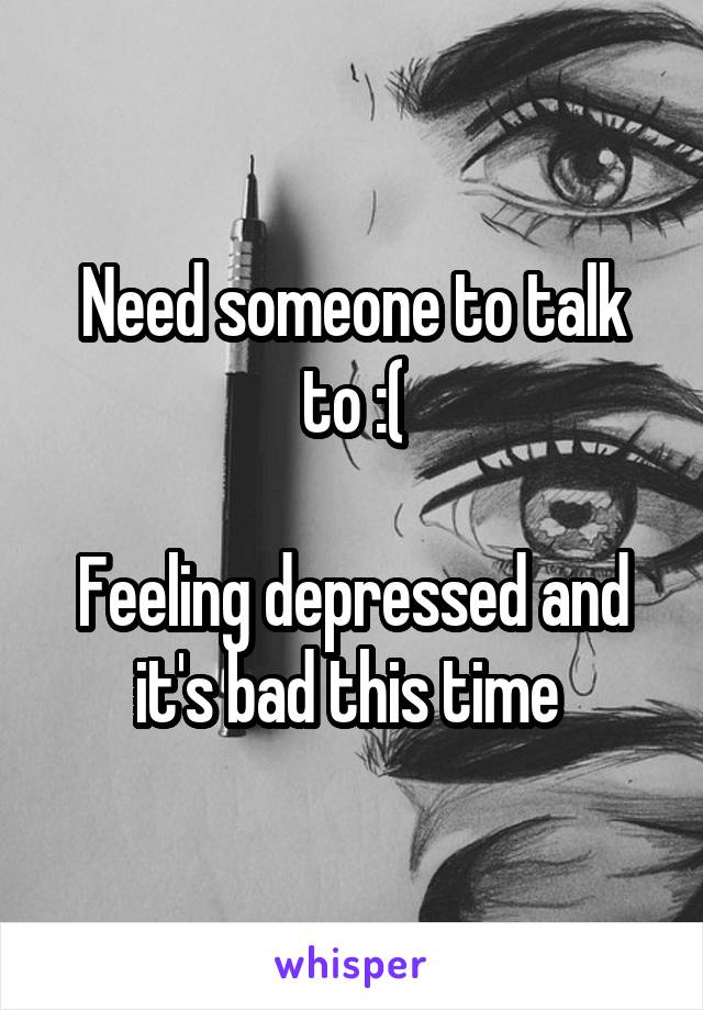 Need someone to talk to :(  Feeling depressed and it's bad this time