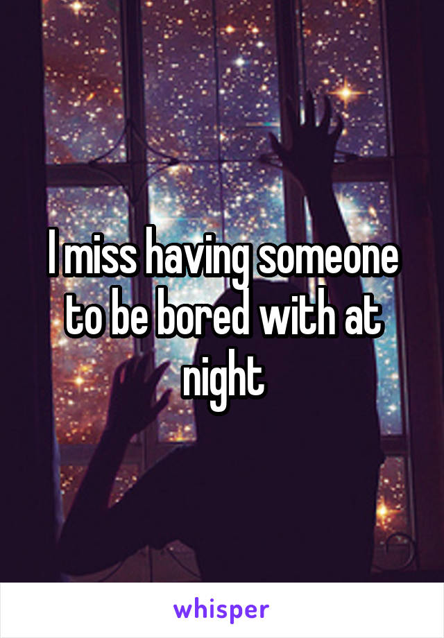 I miss having someone to be bored with at night