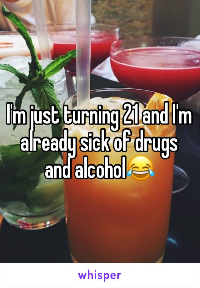 I'm just turning 21 and I'm already sick of drugs and alcohol😂