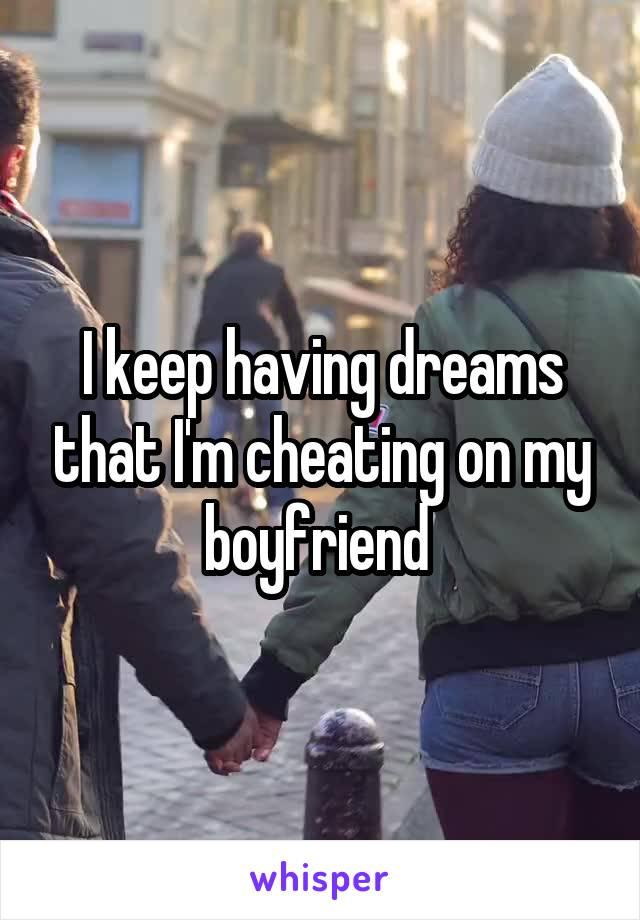 I keep having dreams that I'm cheating on my boyfriend