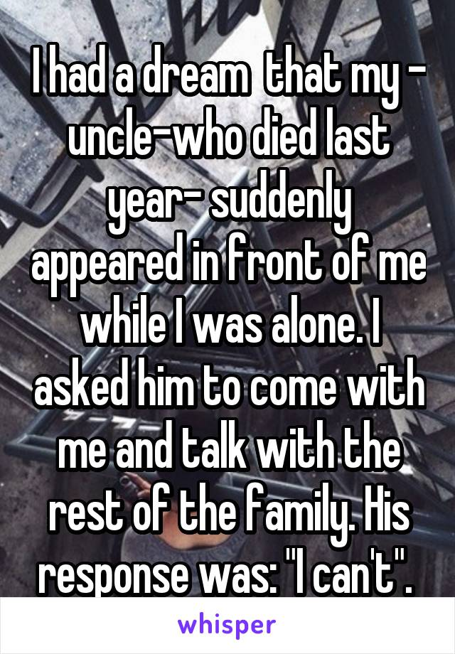 "I had a dream  that my - uncle-who died last year- suddenly appeared in front of me while I was alone. I asked him to come with me and talk with the rest of the family. His response was: ""I can't""."