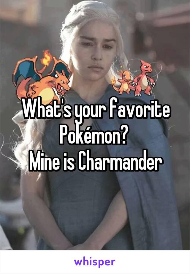 What's your favorite Pokémon?  Mine is Charmander