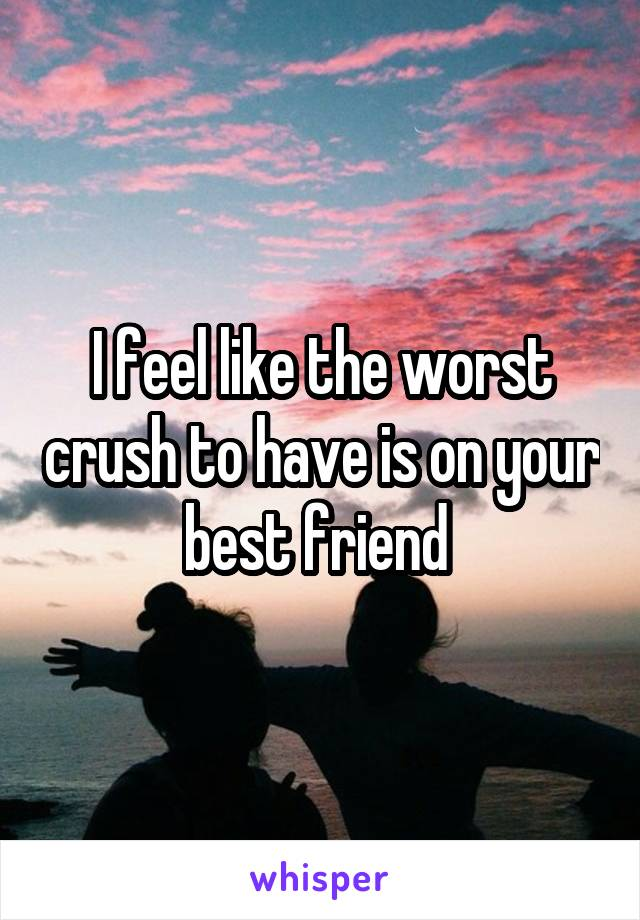 I feel like the worst crush to have is on your best friend