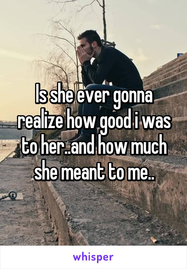 Is she ever gonna realize how good i was to her..and how much she meant to me..