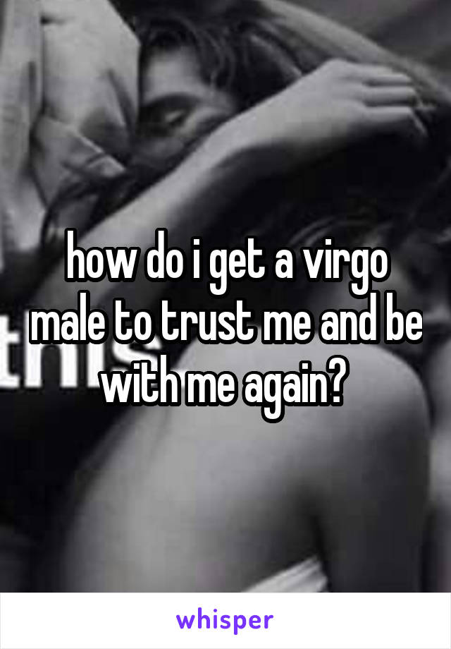 how do i get a virgo male to trust me and be with me again?