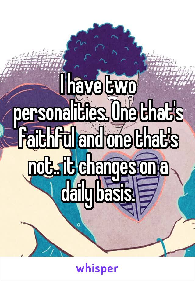 I have two personalities. One that's faithful and one that's not.. it changes on a daily basis.