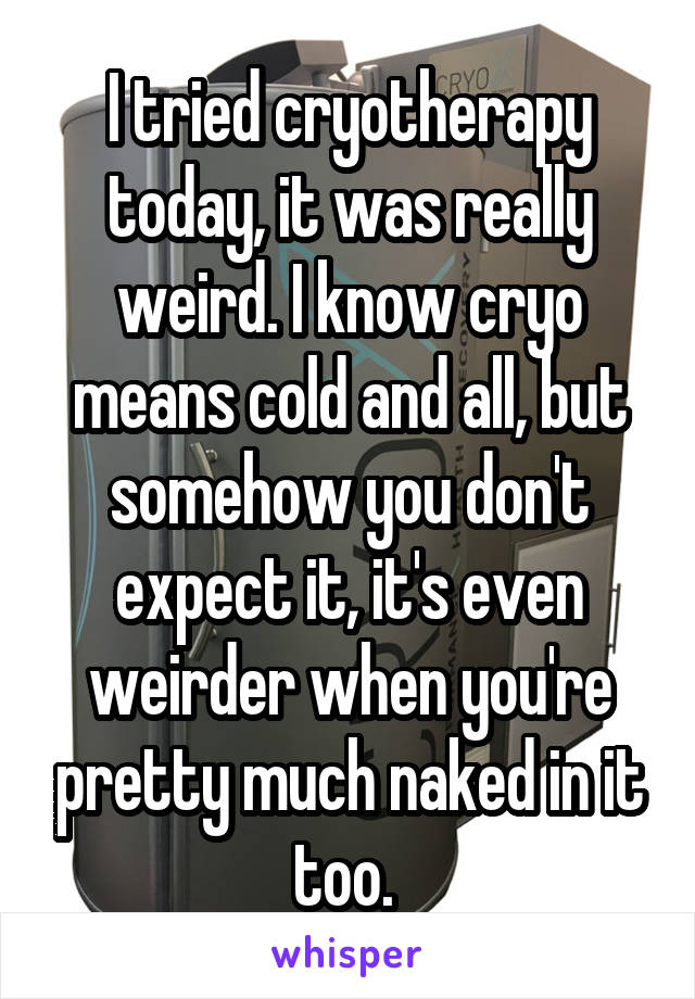 I tried cryotherapy today, it was really weird. I know cryo means cold and all, but somehow you don't expect it, it's even weirder when you're pretty much naked in it too.