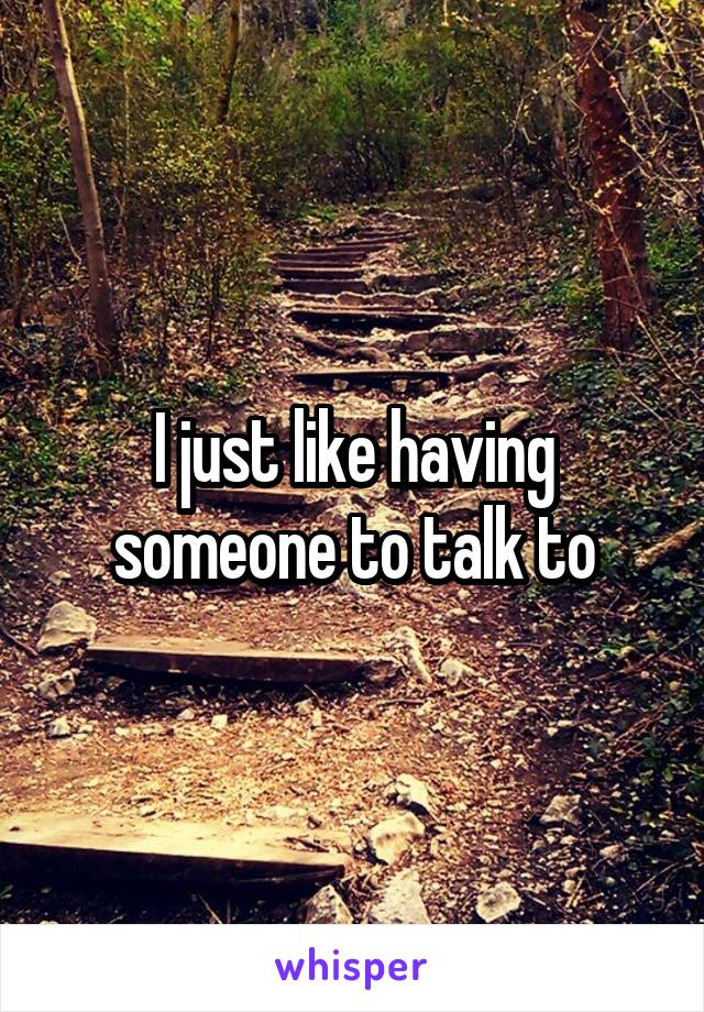 I just like having someone to talk to