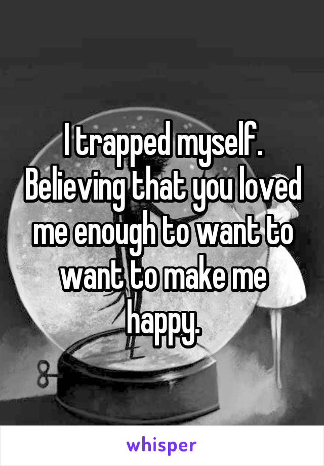 I trapped myself. Believing that you loved me enough to want to want to make me happy.