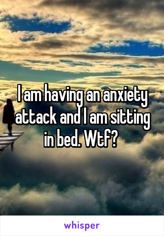 I am having an anxiety attack and I am sitting in bed. Wtf?
